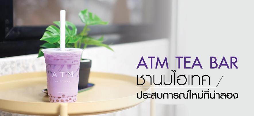 ATM Tea bar ชานมไฮเทค ประสบการณ์ใหม่ที่น่าลอง