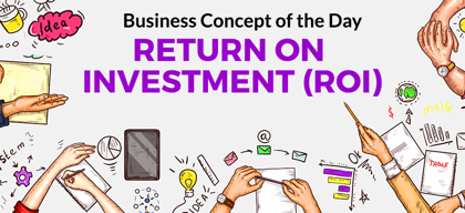 Return On Investment (ROI) - Business concept of the day