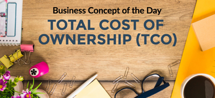 Total Cost of Ownership (TCO) - Business concept of the day