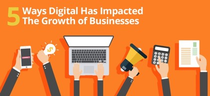 5 Ways Digital Has Impacted The Growth of Businesses