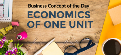 Economics of One Unit - Business concept of the day