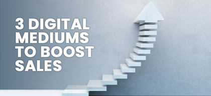 3 Digital Mediums You Should Prioritise to Boost Your Sales